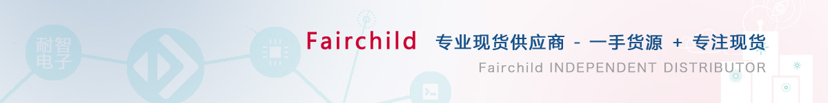 耐智电子是Fairchild公司在中国值得信赖的Fairchild代理商